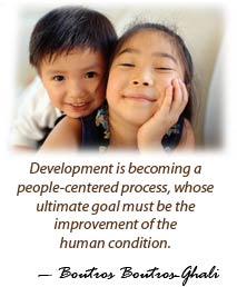 Development is becoming a people-centered process, whose ultimate goal must be the improvement of the human condition.  Boutros Boutros Ghali.